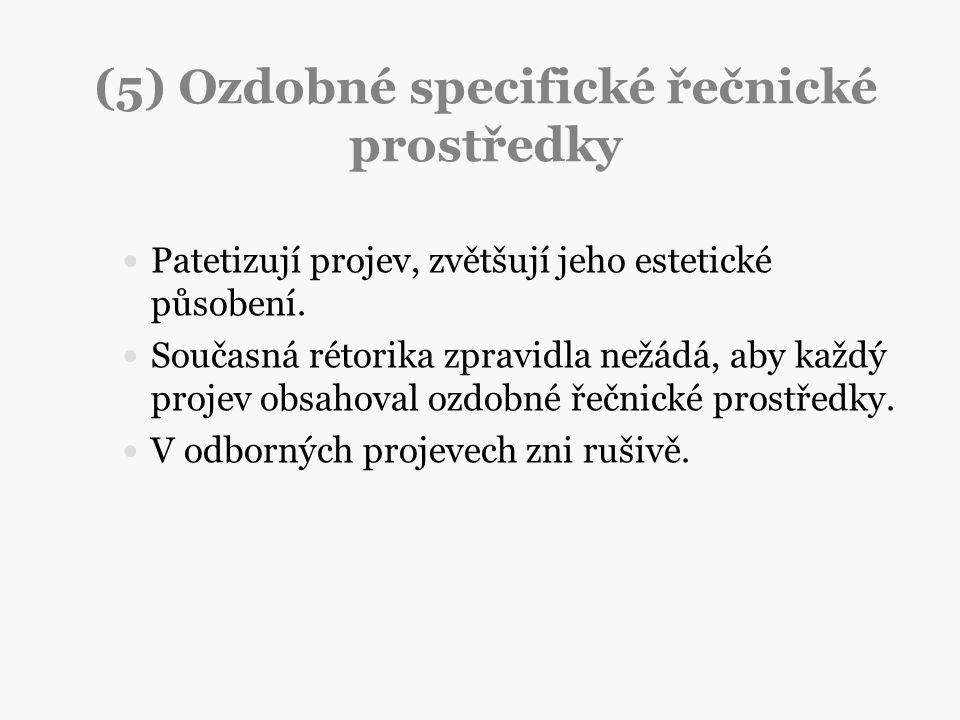 (5) Ozdobné specifické řečnické prostředky Patetizují projev, zvětšují jeho estetické působení. Současná rétorika zpravidla nežádá, aby každý projev o