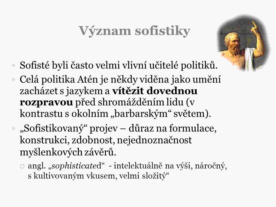 Význam sofistiky Sofisté byli často velmi vlivní učitelé politiků. Celá politika Atén je někdy viděna jako umění zacházet s jazykem a vítězit dovednou