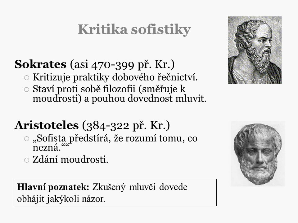 Kritika sofistiky Sokrates (asi 470-399 př. Kr.)  Kritizuje praktiky dobového řečnictví.  Staví proti sobě filozofii (směřuje k moudrosti) a pouhou