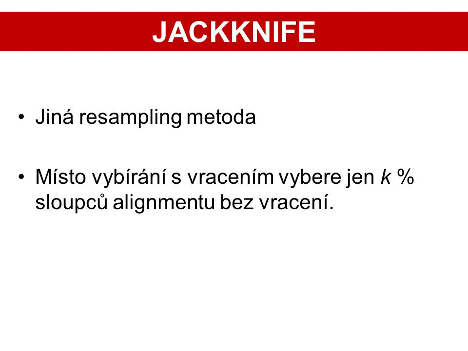 Jiná resampling metoda Místo vybírání s vracením vybere jen k % sloupců alignmentu bez vracení. JACKKNIFE