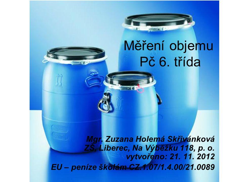 Měření objemu Pč 6. třída Mgr. Zuzana Holemá Skřivánková ZŠ, Liberec, Na Výběžku 118, p. o. vytvořeno: 21. 11. 2012 EU – peníze školám CZ.1.07/1.4.00/