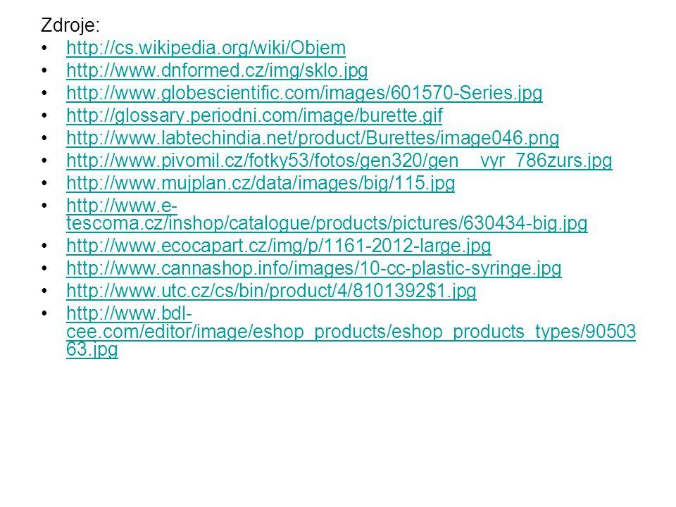 Zdroje: http://cs.wikipedia.org/wiki/Objem http://www.dnformed.cz/img/sklo.jpg http://www.globescientific.com/images/601570-Series.jpg http://glossary.periodni.com/image/burette.gif http://www.labtechindia.net/product/Burettes/image046.png http://www.pivomil.cz/fotky53/fotos/gen320/gen__vyr_786zurs.jpg http://www.mujplan.cz/data/images/big/115.jpg http://www.e- tescoma.cz/inshop/catalogue/products/pictures/630434-big.jpghttp://www.e- tescoma.cz/inshop/catalogue/products/pictures/630434-big.jpg http://www.ecocapart.cz/img/p/1161-2012-large.jpg http://www.cannashop.info/images/10-cc-plastic-syringe.jpg http://www.utc.cz/cs/bin/product/4/8101392$1.jpg http://www.bdl- cee.com/editor/image/eshop_products/eshop_products_types/90503 63.jpghttp://www.bdl- cee.com/editor/image/eshop_products/eshop_products_types/90503 63.jpg
