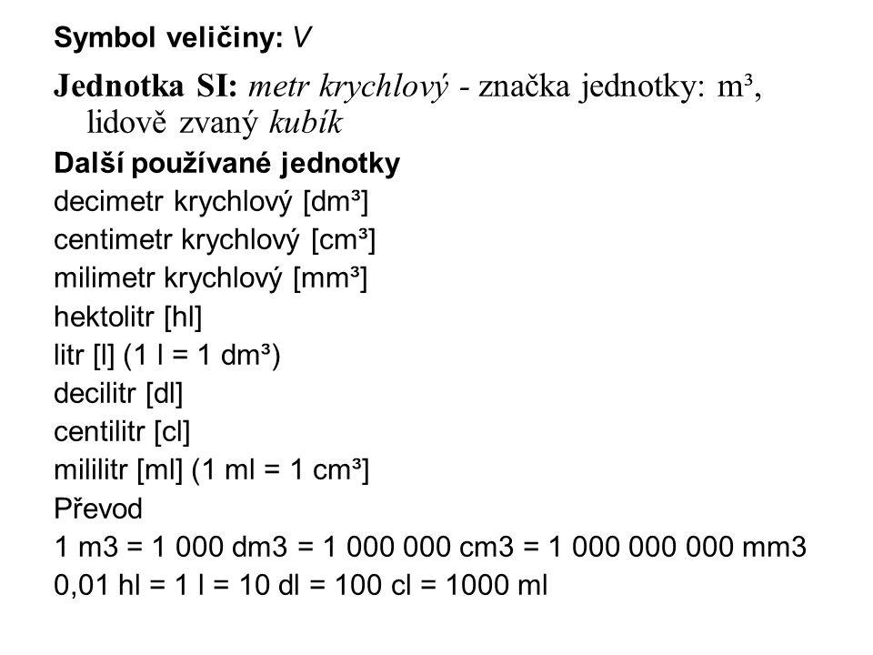Symbol veličiny: V Jednotka SI: metr krychlový - značka jednotky: m³, lidově zvaný kubík Další používané jednotky decimetr krychlový [dm³] centimetr krychlový [cm³] milimetr krychlový [mm³] hektolitr [hl] litr [l] (1 l = 1 dm³) decilitr [dl] centilitr [cl] mililitr [ml] (1 ml = 1 cm³] Převod 1 m3 = 1 000 dm3 = 1 000 000 cm3 = 1 000 000 000 mm3 0,01 hl = 1 l = 10 dl = 100 cl = 1000 ml