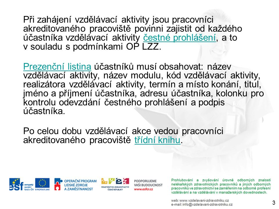 Při zahájení vzdělávací aktivity jsou pracovníci akreditovaného pracoviště povinni zajistit od každého účastníka vzdělávací aktivity čestné prohlášení, a to v souladu s podmínkami OP LZZ.čestné prohlášení Prezenční listinaPrezenční listina účastníků musí obsahovat: název vzdělávací aktivity, název modulu, kód vzdělávací aktivity, realizátora vzdělávací aktivity, termín a místo konání, titul, jméno a příjmení účastníka, adresu účastníka, kolonku pro kontrolu odevzdání čestného prohlášení a podpis účastníka.