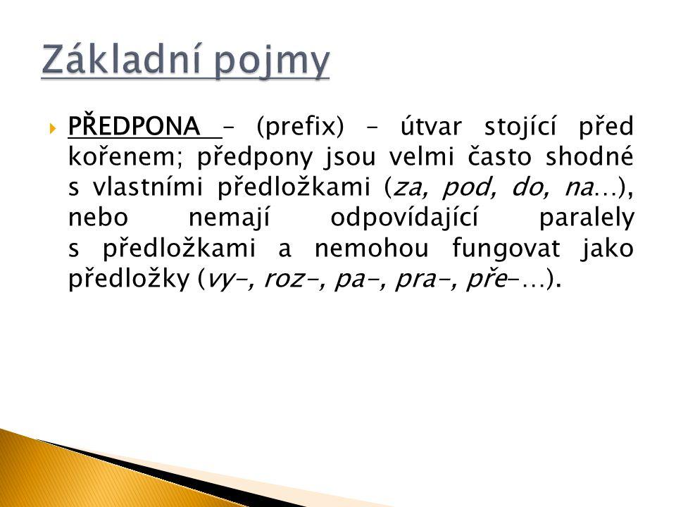  PŘEDPONA – (prefix) – útvar stojící před kořenem; předpony jsou velmi často shodné s vlastními předložkami (za, pod, do, na…), nebo nemají odpovídaj
