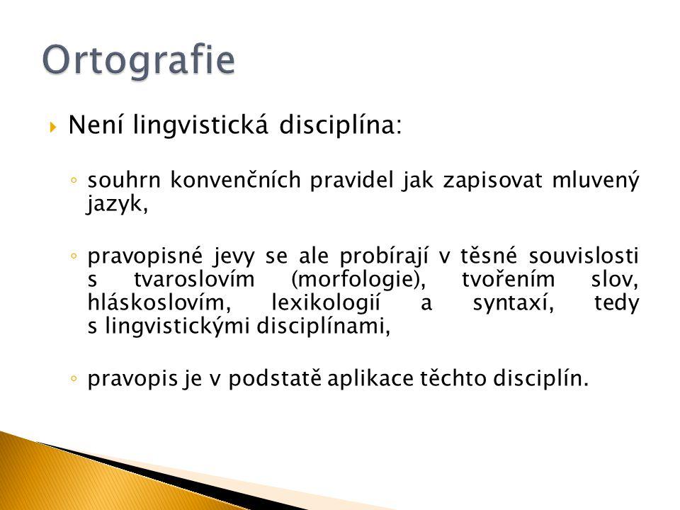  Není lingvistická disciplína: ◦ souhrn konvenčních pravidel jak zapisovat mluvený jazyk, ◦ pravopisné jevy se ale probírají v těsné souvislosti s tv