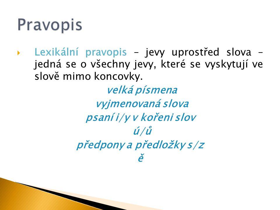  Lexikální pravopis – jevy uprostřed slova – jedná se o všechny jevy, které se vyskytují ve slově mimo koncovky. velká písmena vyjmenovaná slova psan