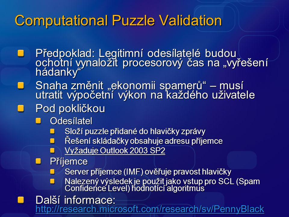 """Computational Puzzle Validation Předpoklad: Legitimní odesílatelé budou ochotní vynaložit procesorový čas na """"vyřešení hádanky Snaha změnit """"ekonomii spamerů – musí utratit výpočetní výkon na každého uživatele Pod pokličkou Odesílatel Složí puzzle přidané do hlavičky zprávy Řešení skládačky obsahuje adresu příjemce Vyžaduje Outlook 2003 SP2 Příjemce Server příjemce (IMF) ověřuje pravost hlavičky Nalezený výsledek je použit jako vstup pro SCL (Spam Confidence Level) hodnotící algoritmus Další informace: http://research.microsoft.com/research/sv/PennyBlack http://research.microsoft.com/research/sv/PennyBlack"""