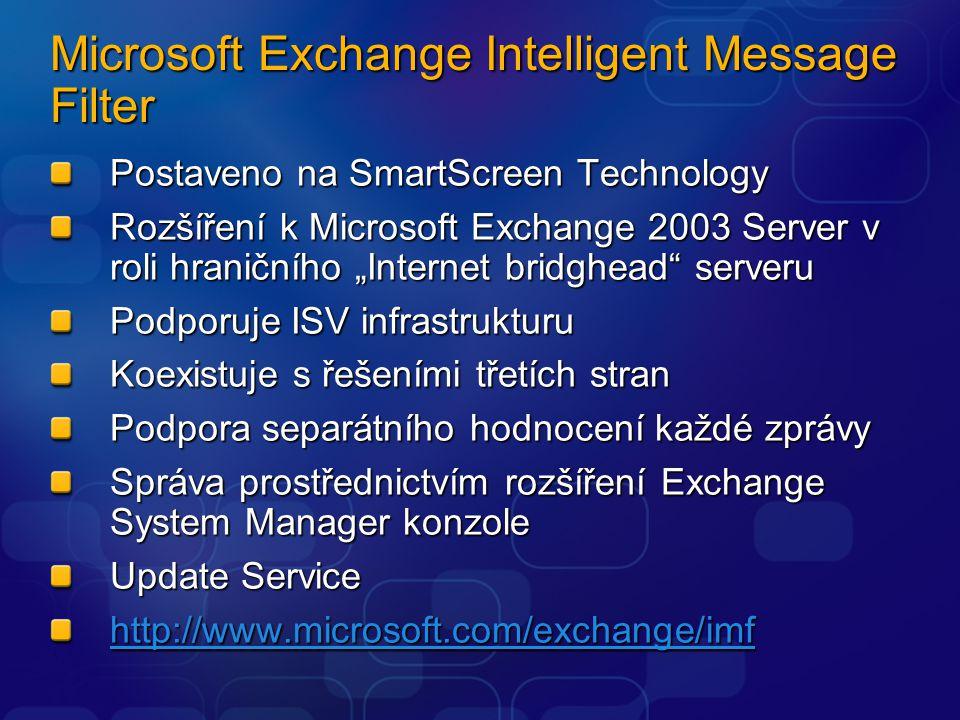 """Microsoft Exchange Intelligent Message Filter Postaveno na SmartScreen Technology Rozšíření k Microsoft Exchange 2003 Server v roli hraničního """"Internet bridghead serveru Podporuje ISV infrastrukturu Koexistuje s řešeními třetích stran Podpora separátního hodnocení každé zprávy Správa prostřednictvím rozšíření Exchange System Manager konzole Update Service http://www.microsoft.com/exchange/imf"""