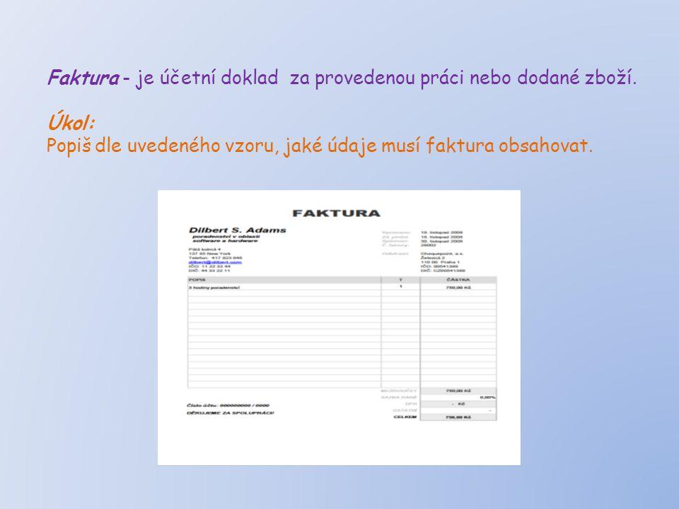 Faktura - je účetní doklad za provedenou práci nebo dodané zboží. Úkol: Popiš dle uvedeného vzoru, jaké údaje musí faktura obsahovat.