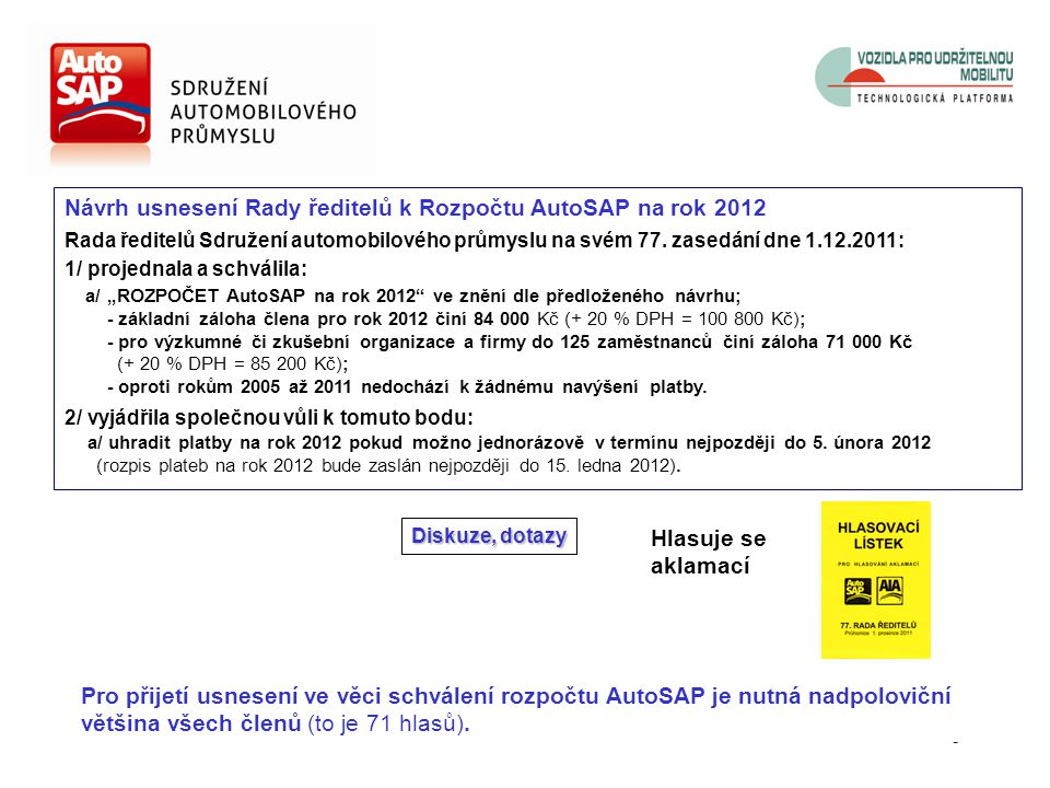 7 Bod programu zasedání: Předpokládaný čas: 10.50 – 11.00 (včetně diskuse) 3. Rozpočet AutoSAP na rok 2012 Antonín Šípek, ředitel sekretariátu Rovněž