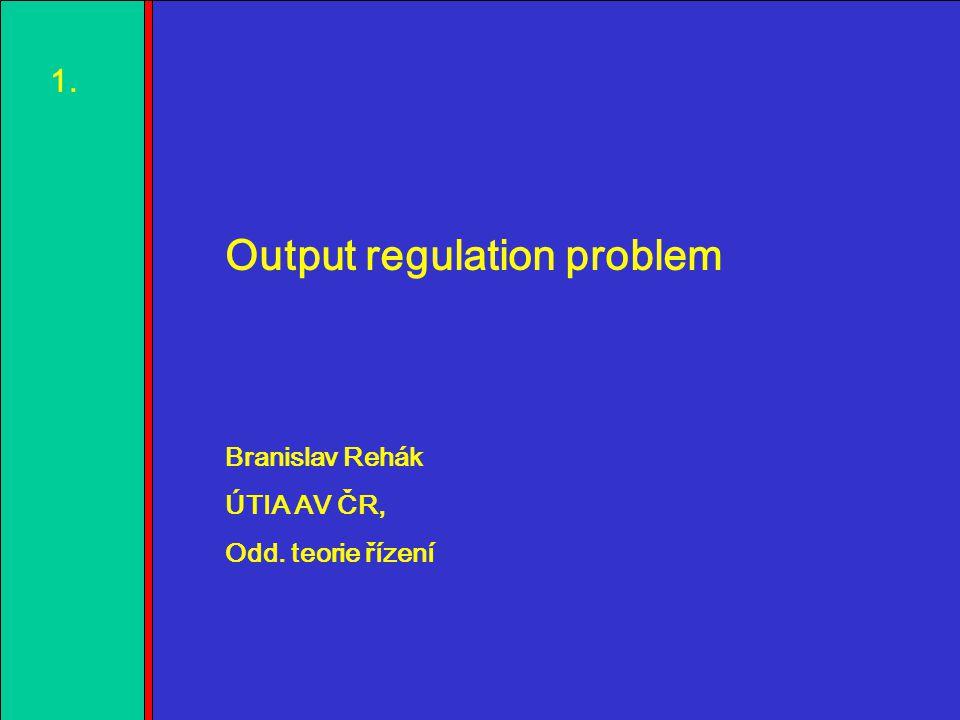 1.2.3.4. 1.1. Output regulation problem Branislav Rehák ÚTIA AV ČR, Odd. teorie řízení
