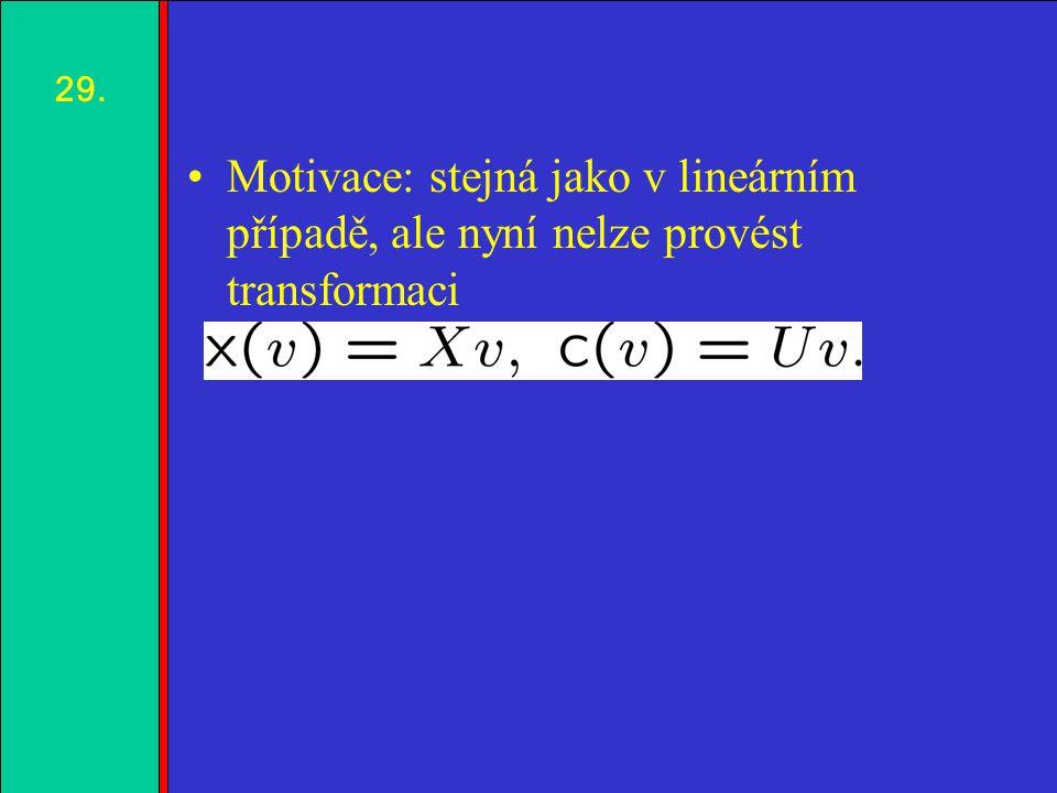 1.2.3.4. Motivace: stejná jako v lineárním případě, ale nyní nelze provést transformaci 29.