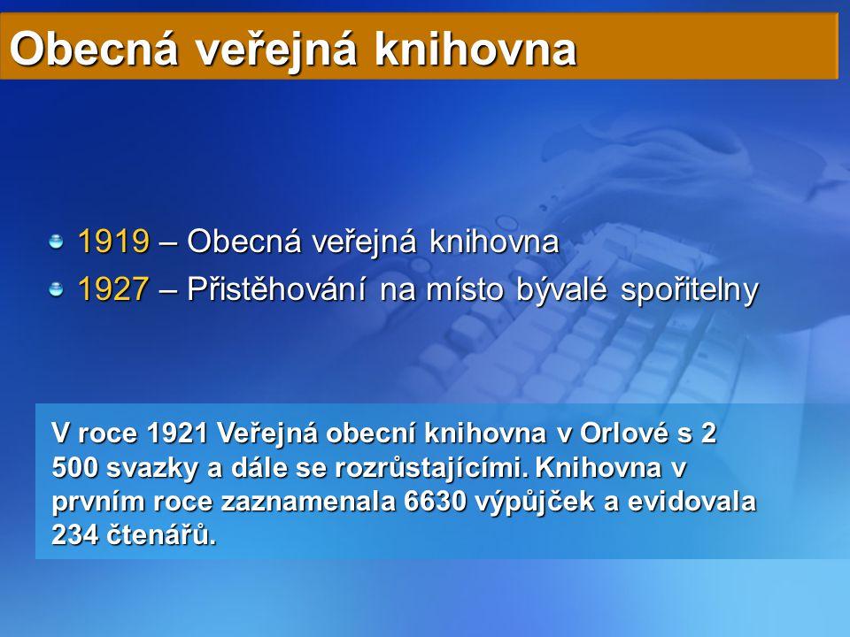 1919 – Obecná veřejná knihovna 1927 – Přistěhování na místo bývalé spořitelny Obecná veřejná knihovna V roce 1921 Veřejná obecní knihovna v Orlové s 2 500 svazky a dále se rozrůstajícími.
