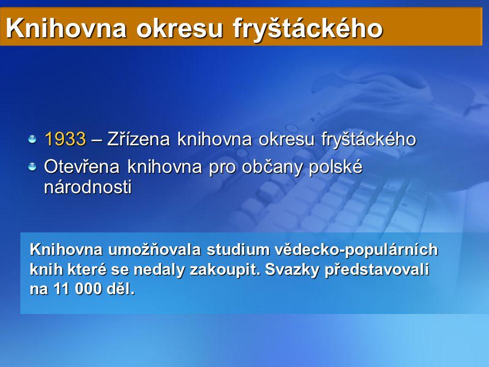 1933 – Zřízena knihovna okresu fryštáckého Otevřena knihovna pro občany polské národnosti Knihovna okresu fryštáckého Knihovna umožňovala studium vědecko-populárních knih které se nedaly zakoupit.