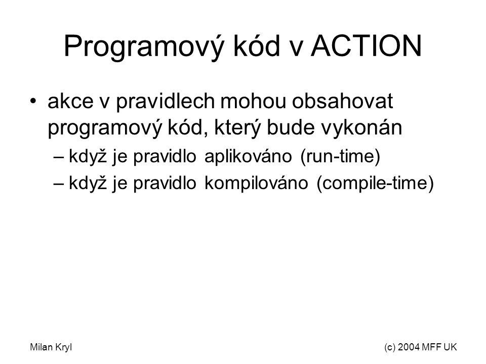 Milan Kryl(c) 2004 MFF UK Programový kód v ACTION akce v pravidlech mohou obsahovat programový kód, který bude vykonán –když je pravidlo aplikováno (run-time) –když je pravidlo kompilováno (compile-time)