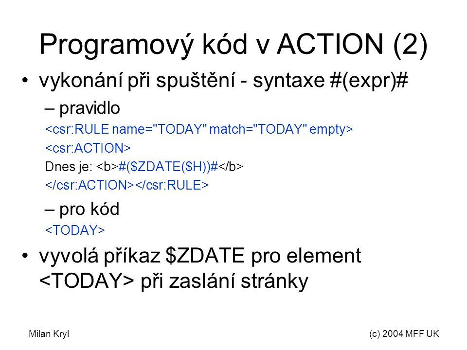 Milan Kryl(c) 2004 MFF UK Programový kód v ACTION (2) vykonání při spuštění - syntaxe #(expr)# –pravidlo Dnes je: #($ZDATE($H))# –pro kód vyvolá příkaz $ZDATE pro element při zaslání stránky