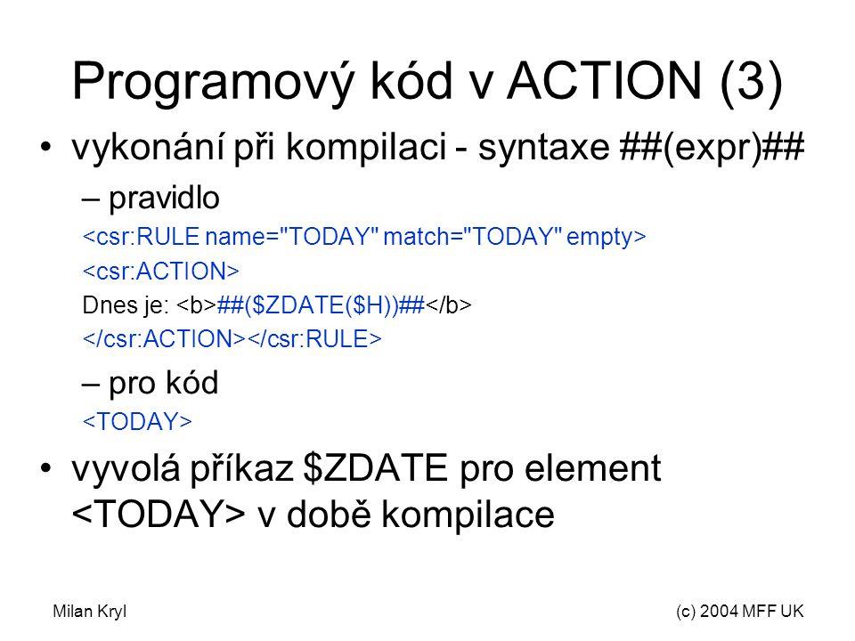 Milan Kryl(c) 2004 MFF UK Programový kód v ACTION (3) vykonání při kompilaci - syntaxe ##(expr)## –pravidlo Dnes je: ##($ZDATE($H))## –pro kód vyvolá příkaz $ZDATE pro element v době kompilace