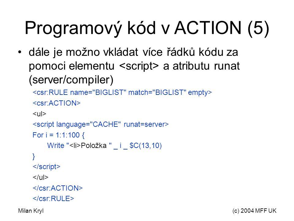 Milan Kryl(c) 2004 MFF UK Programový kód v ACTION (5) dále je možno vkládat více řádků kódu za pomoci elementu a atributu runat (server/compiler) For i = 1:1:100 { Write Položka _ i _ $C(13,10) }