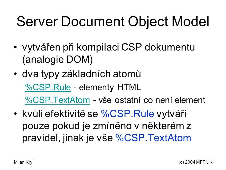 Milan Kryl(c) 2004 MFF UK Server Document Object Model vytvářen při kompilaci CSP dokumentu (analogie DOM) dva typy základních atomů %CSP.Rule%CSP.Rule - elementy HTML %CSP.TextAtom%CSP.TextAtom - vše ostatní co není element kvůli efektivitě se %CSP.Rule vytváří pouze pokud je zmíněno v některém z pravidel, jinak je vše %CSP.TextAtom