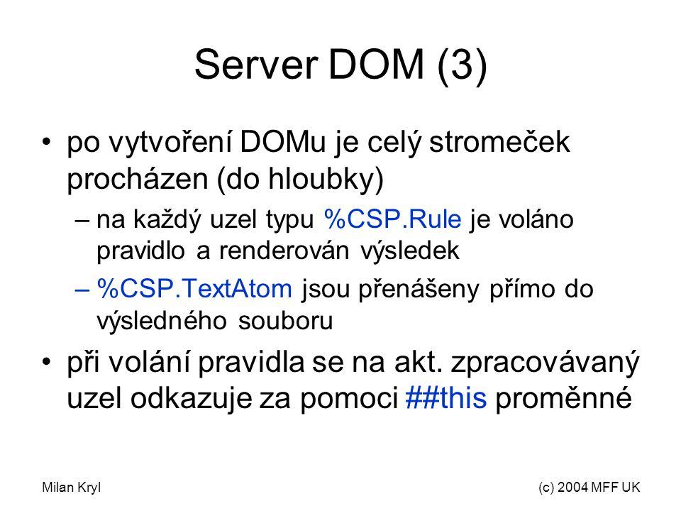 Milan Kryl(c) 2004 MFF UK Server DOM (3) po vytvoření DOMu je celý stromeček procházen (do hloubky) –na každý uzel typu %CSP.Rule je voláno pravidlo a renderován výsledek –%CSP.TextAtom jsou přenášeny přímo do výsledného souboru při volání pravidla se na akt.