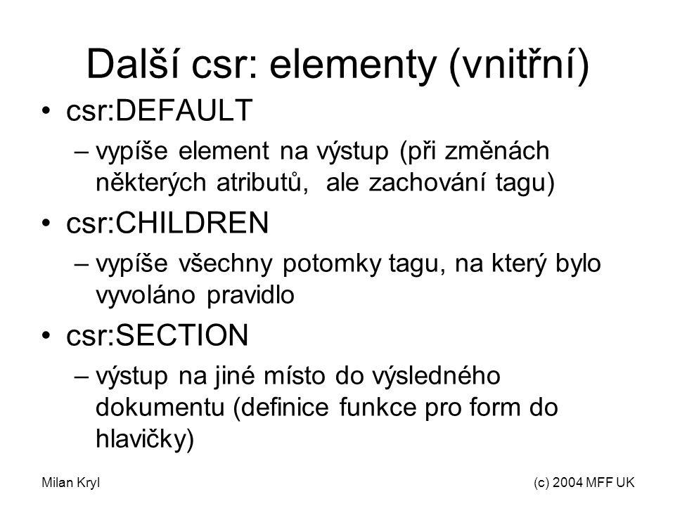 Milan Kryl(c) 2004 MFF UK Další csr: elementy (vnitřní) csr:DEFAULT –vypíše element na výstup (při změnách některých atributů, ale zachování tagu) csr:CHILDREN –vypíše všechny potomky tagu, na který bylo vyvoláno pravidlo csr:SECTION –výstup na jiné místo do výsledného dokumentu (definice funkce pro form do hlavičky)