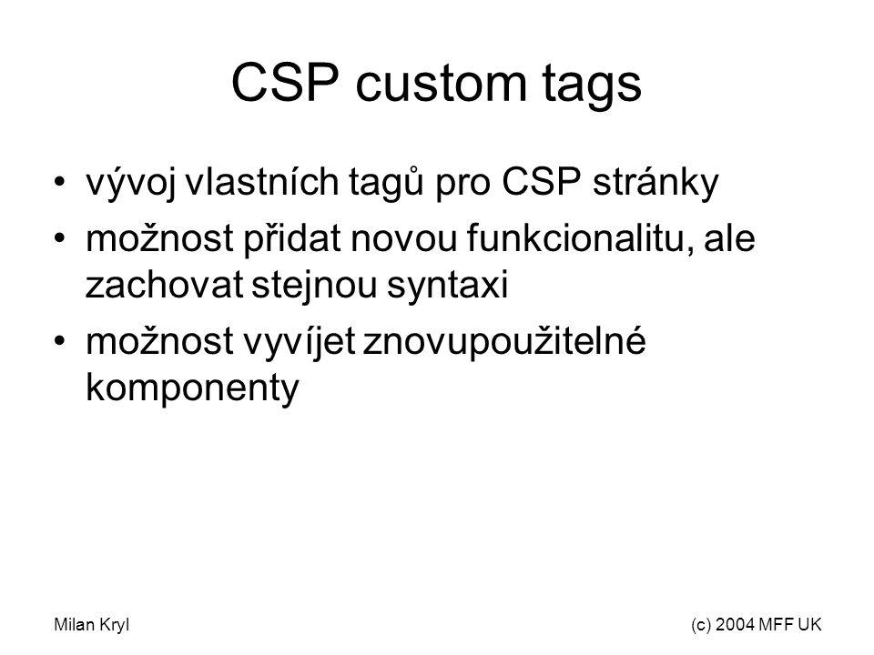 Milan Kryl(c) 2004 MFF UK CSP custom tags vývoj vlastních tagů pro CSP stránky možnost přidat novou funkcionalitu, ale zachovat stejnou syntaxi možnost vyvíjet znovupoužitelné komponenty