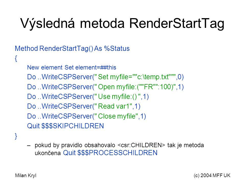 Milan Kryl(c) 2004 MFF UK Výsledná metoda RenderStartTag Method RenderStartTag() As %Status { New element Set element=##this Do..WriteCSPServer( Set myfile= c:\temp.txt ,0) Do..WriteCSPServer( Open myfile:( FR :100) ,1) Do..WriteCSPServer( Use myfile:() ,1) Do..WriteCSPServer( Read var1 ,1) Do..WriteCSPServer( Close myfile ,1) Quit $$$SKIPCHILDREN } –pokud by pravidlo obsahovalo tak je metoda ukončena Quit $$$PROCESSCHILDREN