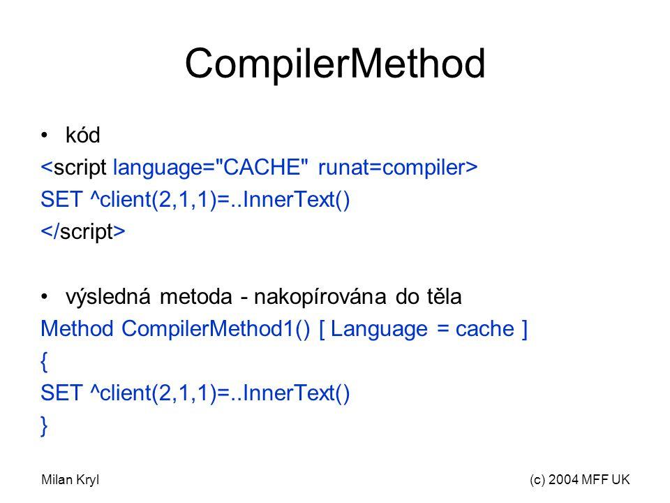 Milan Kryl(c) 2004 MFF UK CompilerMethod kód SET ^client(2,1,1)=..InnerText() výsledná metoda - nakopírována do těla Method CompilerMethod1() [ Language = cache ] { SET ^client(2,1,1)=..InnerText() }