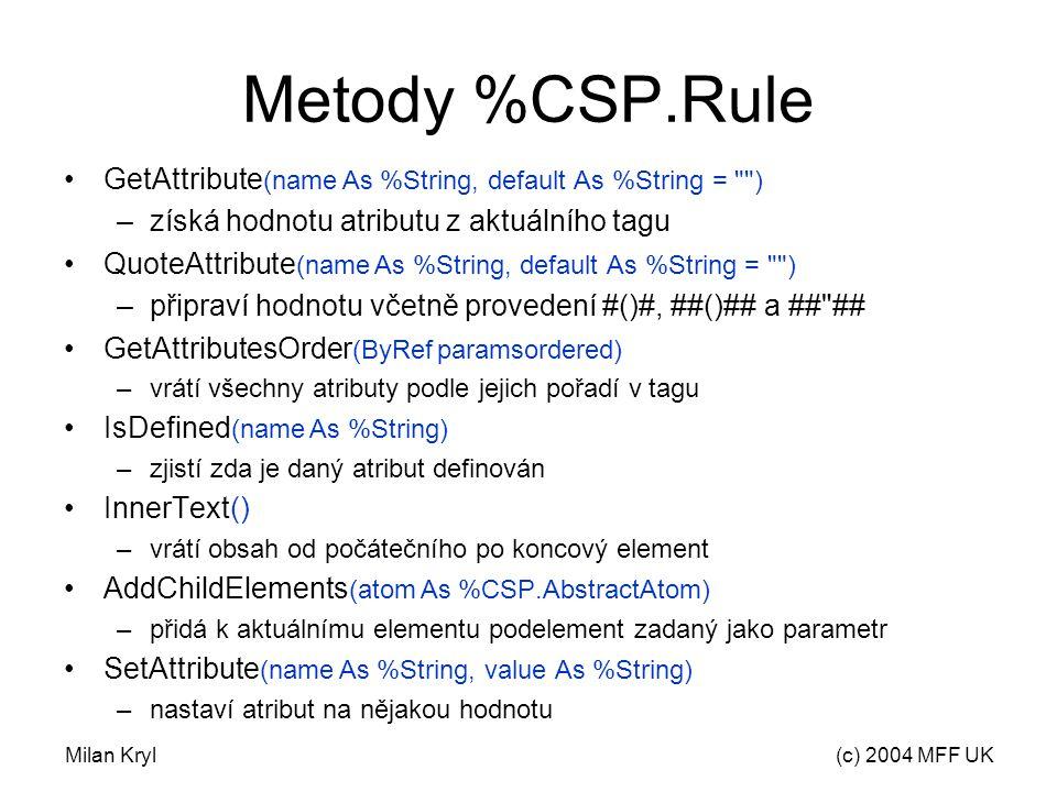 Milan Kryl(c) 2004 MFF UK Metody %CSP.Rule GetAttribute (name As %String, default As %String = ) –získá hodnotu atributu z aktuálního tagu QuoteAttribute (name As %String, default As %String = ) –připraví hodnotu včetně provedení #()#, ##()## a ## ## GetAttributesOrder (ByRef paramsordered) –vrátí všechny atributy podle jejich pořadí v tagu IsDefined (name As %String) –zjistí zda je daný atribut definován InnerText() –vrátí obsah od počátečního po koncový element AddChildElements (atom As %CSP.AbstractAtom) –přidá k aktuálnímu elementu podelement zadaný jako parametr SetAttribute (name As %String, value As %String) –nastaví atribut na nějakou hodnotu