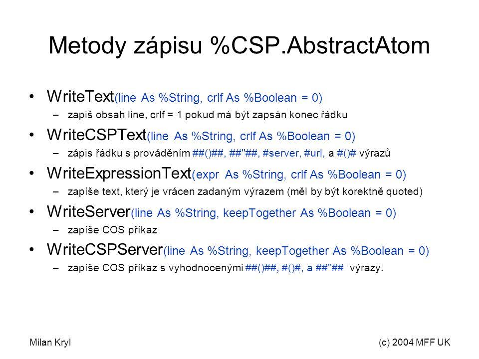 Milan Kryl(c) 2004 MFF UK Metody zápisu %CSP.AbstractAtom WriteText (line As %String, crlf As %Boolean = 0) –zapiš obsah line, crlf = 1 pokud má být zapsán konec řádku WriteCSPText (line As %String, crlf As %Boolean = 0) –zápis řádku s prováděním ##()##, ## ##, #server, #url, a #()# výrazů WriteExpressionText (expr As %String, crlf As %Boolean = 0) –zapíše text, který je vrácen zadaným výrazem (měl by být korektně quoted) WriteServer (line As %String, keepTogether As %Boolean = 0) –zapíše COS příkaz WriteCSPServer (line As %String, keepTogether As %Boolean = 0) –zapíše COS příkaz s vyhodnocenými ##()##, #()#, a ## ## výrazy.