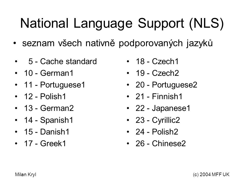 Milan Kryl(c) 2004 MFF UK National Language Support (NLS) 5 - Cache standard 10 - German1 11 - Portuguese1 12 - Polish1 13 - German2 14 - Spanish1 15 - Danish1 17 - Greek1 18 - Czech1 19 - Czech2 20 - Portuguese2 21 - Finnish1 22 - Japanese1 23 - Cyrillic2 24 - Polish2 26 - Chinese2 seznam všech nativně podporovaných jazyků
