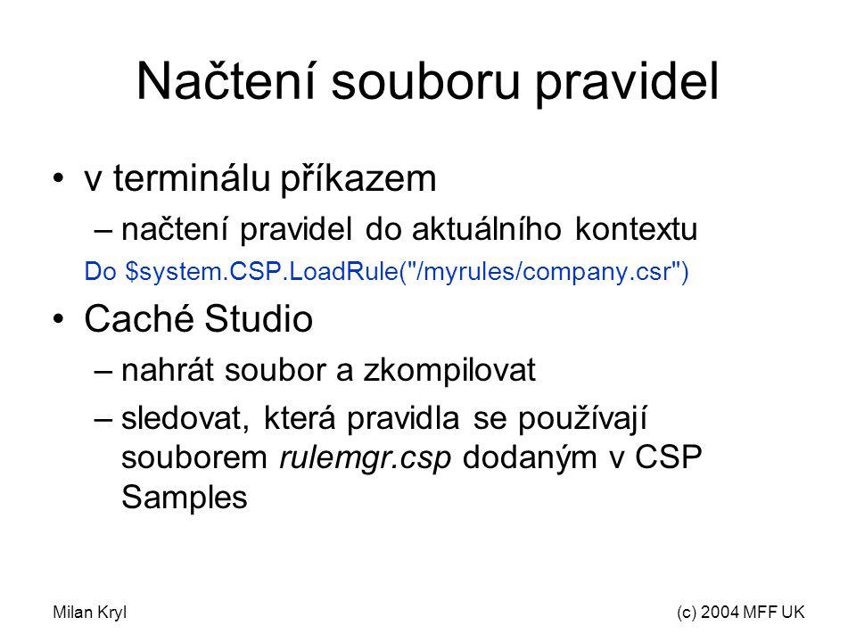 Milan Kryl(c) 2004 MFF UK Načtení souboru pravidel v terminálu příkazem –načtení pravidel do aktuálního kontextu Do $system.CSP.LoadRule( /myrules/company.csr ) Caché Studio –nahrát soubor a zkompilovat –sledovat, která pravidla se používají souborem rulemgr.csp dodaným v CSP Samples