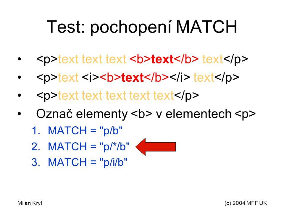 Milan Kryl(c) 2004 MFF UK Test: pochopení MATCH text text text text text text text text text text text text text Označ elementy v elementech 1.MATCH = p/b 2.MATCH = p/*/b 3.MATCH = p/i/b