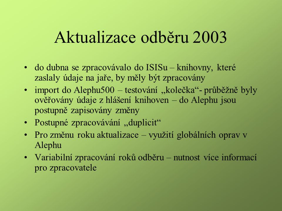 """Aktualizace odběru 2003 do dubna se zpracovávalo do ISISu – knihovny, které zaslaly údaje na jaře, by měly být zpracovány import do Alephu500 – testování """"kolečka - průběžně byly ověřovány údaje z hlášení knihoven – do Alephu jsou postupně zapisovány změny Postupné zpracovávání """"duplicit Pro změnu roku aktualizace – využití globálních oprav v Alephu Variabilní zpracování roků odběru – nutnost více informací pro zpracovatele"""