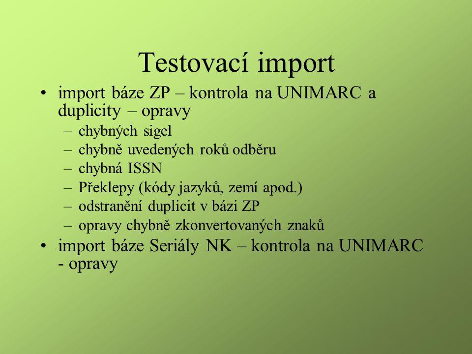 Testovací import import báze ZP – kontrola na UNIMARC a duplicity – opravy –chybných sigel –chybně uvedených roků odběru –chybná ISSN –Překlepy (kódy
