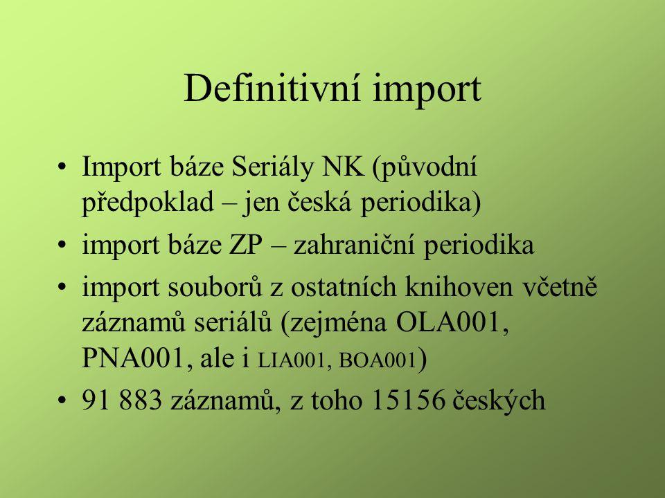 Definitivní import Import báze Seriály NK (původní předpoklad – jen česká periodika) import báze ZP – zahraniční periodika import souborů z ostatních knihoven včetně záznamů seriálů (zejména OLA001, PNA001, ale i LIA001, BOA001 ) 91 883 záznamů, z toho 15156 českých
