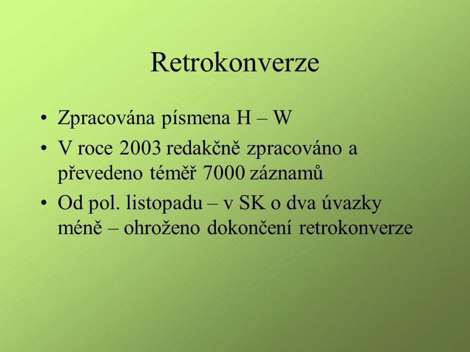Retrokonverze Zpracována písmena H – W V roce 2003 redakčně zpracováno a převedeno téměř 7000 záznamů Od pol. listopadu – v SK o dva úvazky méně – ohr