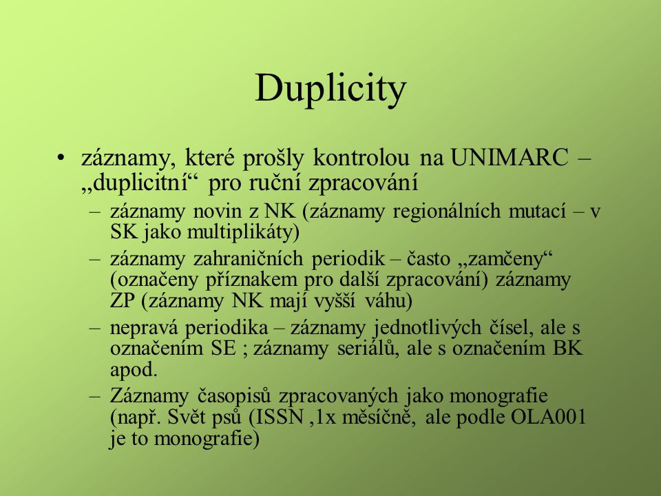 """Duplicity záznamy, které prošly kontrolou na UNIMARC – """"duplicitní pro ruční zpracování –záznamy novin z NK (záznamy regionálních mutací – v SK jako multiplikáty) –záznamy zahraničních periodik – často """"zamčeny (označeny příznakem pro další zpracování) záznamy ZP (záznamy NK mají vyšší váhu) –nepravá periodika – záznamy jednotlivých čísel, ale s označením SE ; záznamy seriálů, ale s označením BK apod."""