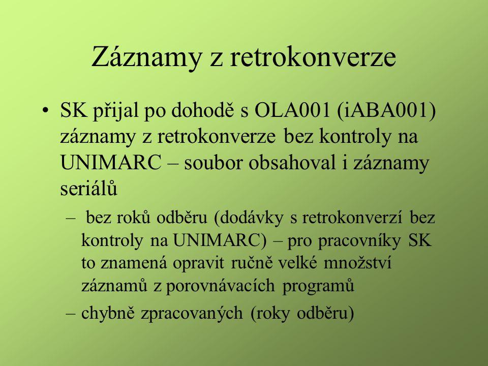 Záznamy z retrokonverze SK přijal po dohodě s OLA001 (iABA001) záznamy z retrokonverze bez kontroly na UNIMARC – soubor obsahoval i záznamy seriálů – bez roků odběru (dodávky s retrokonverzí bez kontroly na UNIMARC) – pro pracovníky SK to znamená opravit ručně velké množství záznamů z porovnávacích programů –chybně zpracovaných (roky odběru)