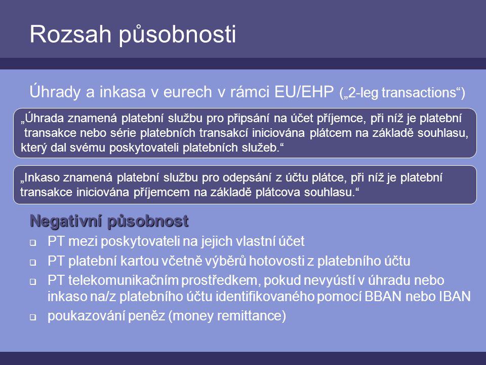 """Rozsah působnosti Úhrady a inkasa v eurech v rámci EU/EHP (""""2-leg transactions ) Negativní působnost  PT mezi poskytovateli na jejich vlastní účet  PT platební kartou včetně výběrů hotovosti z platebního účtu  PT telekomunikačním prostředkem, pokud nevyústí v úhradu nebo inkaso na/z platebního účtu identifikovaného pomocí BBAN nebo IBAN  poukazování peněz (money remittance) """"Úhrada znamená platební službu pro připsání na účet příjemce, při níž je platební transakce nebo série platebních transakcí iniciována plátcem na základě souhlasu, který dal svému poskytovateli platebních služeb. """"Inkaso znamená platební službu pro odepsání z účtu plátce, při níž je platební transakce iniciována příjemcem na základě plátcova souhlasu."""