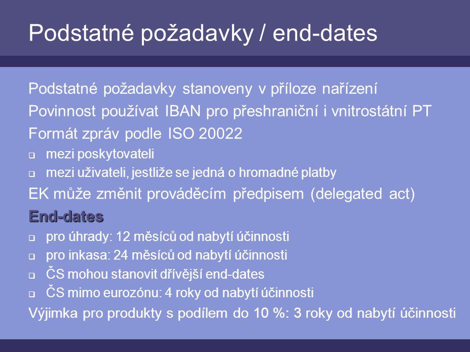 Podstatné požadavky / end-dates Podstatné požadavky stanoveny v příloze nařízení Povinnost používat IBAN pro přeshraniční i vnitrostátní PT Formát zpráv podle ISO 20022  mezi poskytovateli  mezi uživateli, jestliže se jedná o hromadné platby EK může změnit prováděcím předpisem (delegated act)End-dates  pro úhrady: 12 měsíců od nabytí účinnosti  pro inkasa: 24 měsíců od nabytí účinnosti  ČS mohou stanovit dřívější end-dates  ČS mimo eurozónu: 4 roky od nabytí účinnosti Výjimka pro produkty s podílem do 10 %: 3 roky od nabytí účinnosti