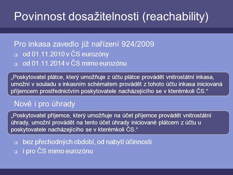 """Povinnost dosažitelnosti (reachability) Pro inkasa zavedlo již nařízení 924/2009  od 01.11.2010 v ČS eurozóny  od 01.11.2014 v ČS mimo eurozónu Nově i pro úhrady  bez přechodných období, od nabytí účinnosti  i pro ČS mimo eurozónu """"Poskytovatel plátce, který umožňuje z účtu plátce provádět vnitrostátní inkasa, umožní v souladu s inkasním schématem provádět z tohoto účtu inkasa iniciovaná příjemcem prostřednictvím poskytovatele nacházejícího se v kterémkoli ČS. """"Poskytovatel příjemce, který umožňuje na účet příjemce provádět vnitrostátní úhrady, umožní provádět na tento účet úhrady iniciované plátcem z účtu u poskytovatele nacházejícího se v kterémkoli ČS."""