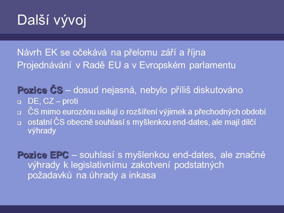 Další vývoj Návrh EK se očekává na přelomu září a října Projednávání v Radě EU a v Evropském parlamentu Pozice ČS Pozice ČS – dosud nejasná, nebylo příliš diskutováno  DE, CZ – proti  ČS mimo eurozónu usilují o rozšíření výjimek a přechodných období  ostatní ČS obecně souhlasí s myšlenkou end-dates, ale mají dílčí výhrady Pozice EPC Pozice EPC – souhlasí s myšlenkou end-dates, ale značné výhrady k legislativnímu zakotvení podstatných požadavků na úhrady a inkasa