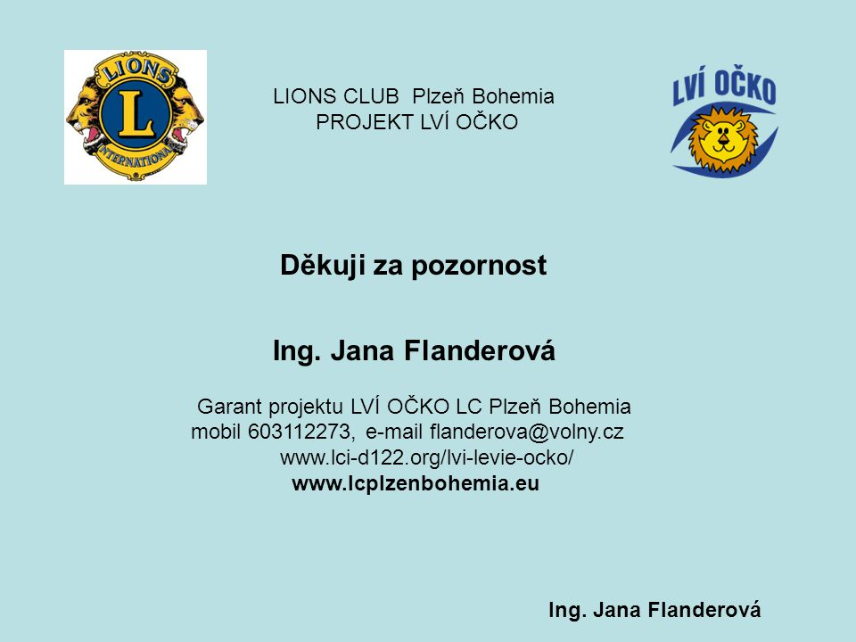 Děkuji za pozornost Ing. Jana Flanderová Garant projektu LVÍ OČKO LC Plzeň Bohemia mobil 603112273, e-mail flanderova@volny.cz www.lci-d122.org/lvi-le