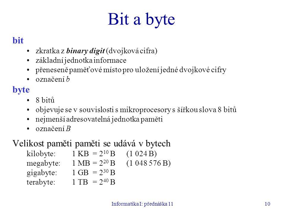 Informatika I: přednáška 1110 Bit a byte bit zkratka z binary digit (dvojková cifra) základní jednotka informace přeneseně paměťové místo pro uložení