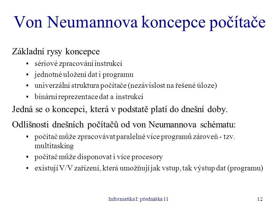 Informatika I: přednáška 1112 Von Neumannova koncepce počítače Základní rysy koncepce sériové zpracování instrukcí jednotné uložení dat i programu uni