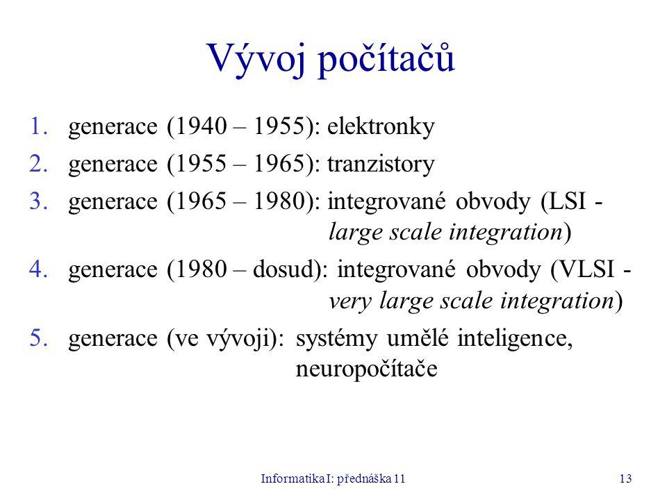 Informatika I: přednáška 1113 Vývoj počítačů 1.generace (1940 – 1955): elektronky 2.generace (1955 – 1965): tranzistory 3.generace (1965 – 1980): inte