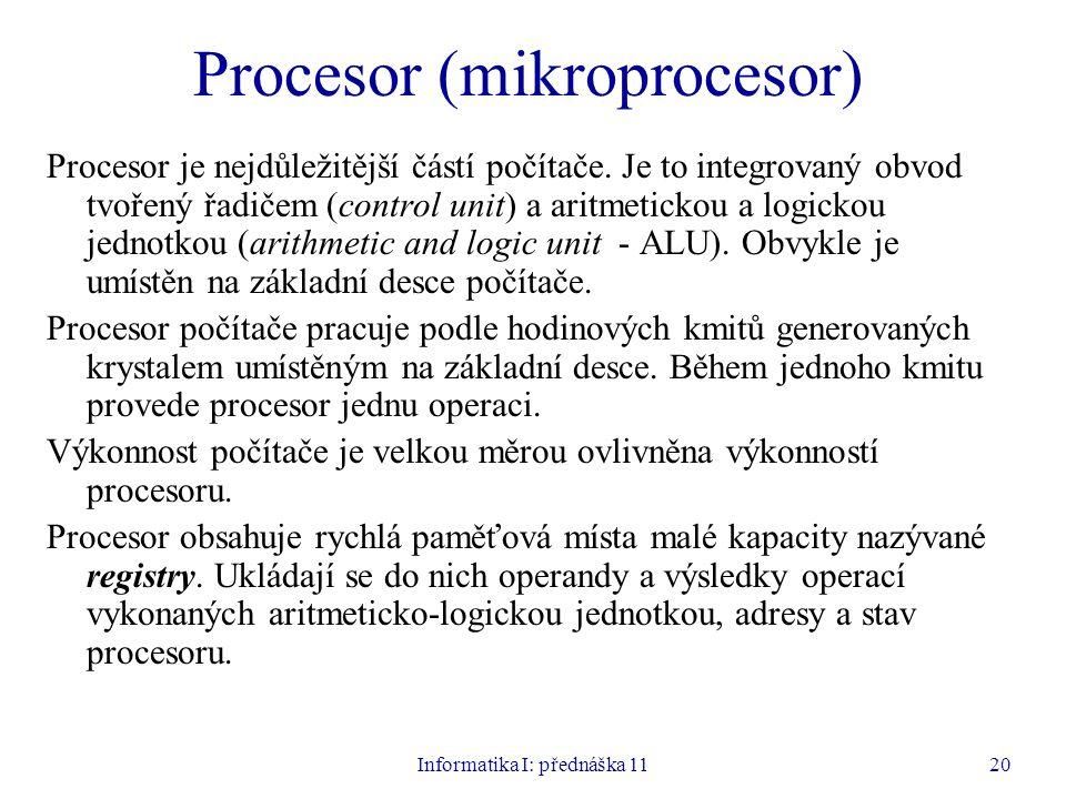 Informatika I: přednáška 1120 Procesor (mikroprocesor) Procesor je nejdůležitější částí počítače. Je to integrovaný obvod tvořený řadičem (control uni