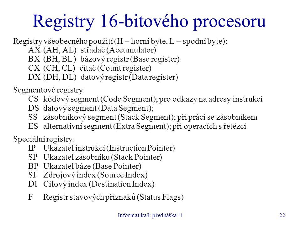 Informatika I: přednáška 1122 Registry 16-bitového procesoru Registry všeobecného použití (H – horní byte, L – spodní byte): AX (AH, AL) střadač (Accu